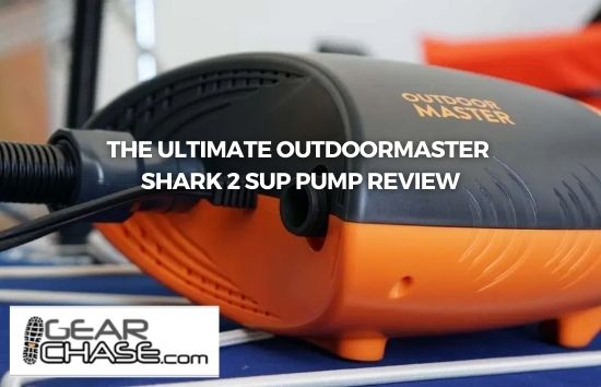 Gear Chase - THE ULTIMATE OUTDOORMASTER SHARK 2 SUP PUMP REVIEW