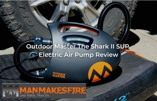 Man Makes Firer - Outdoor Master The Shark II SUP Electric Air Pump Review